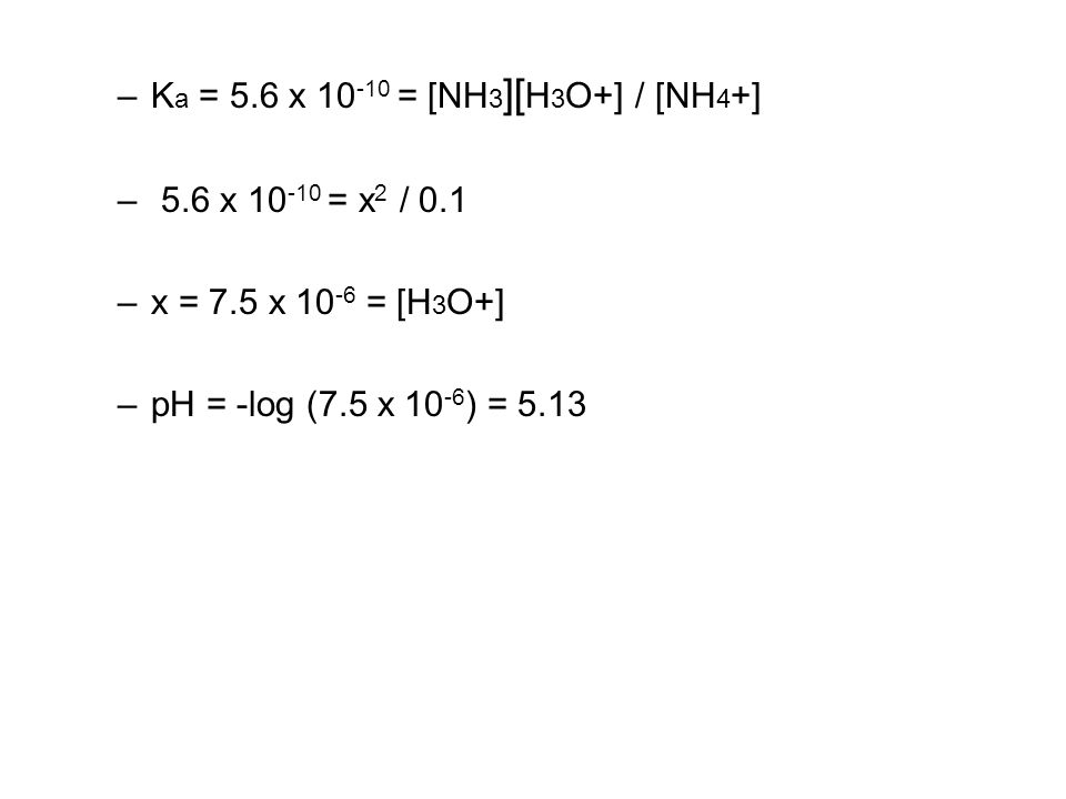–K a = 5.6 x 10 -10 = [NH 3 ][ H 3 O+] / [NH 4 +] – 5.6 x 10 -10 = x 2 / 0.1 –x = 7.5 x 10 -6 = [H 3 O+] –pH = -log (7.5 x 10 -6 ) = 5.13