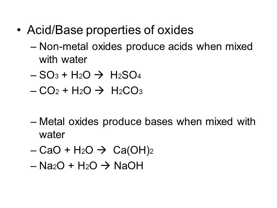 Acid/Base properties of oxides –Non-metal oxides produce acids when mixed with water –SO 3 + H 2 O  H 2 SO 4 –CO 2 + H 2 O  H 2 CO 3 –Metal oxides produce bases when mixed with water –CaO + H 2 O  Ca(OH) 2 –Na 2 O + H 2 O  NaOH