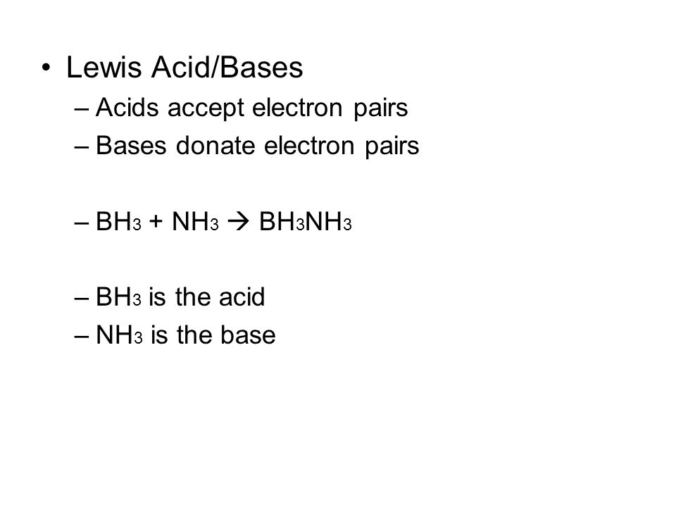 Lewis Acid/Bases –Acids accept electron pairs –Bases donate electron pairs –BH 3 + NH 3  BH 3 NH 3 –BH 3 is the acid –NH 3 is the base