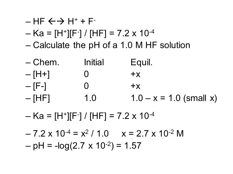 –HF  H + + F - –Ka = [H + ][F - ] / [HF] = 7.2 x 10 -4 –Calculate the pH of a 1.0 M HF solution –Chem.InitialEquil.
