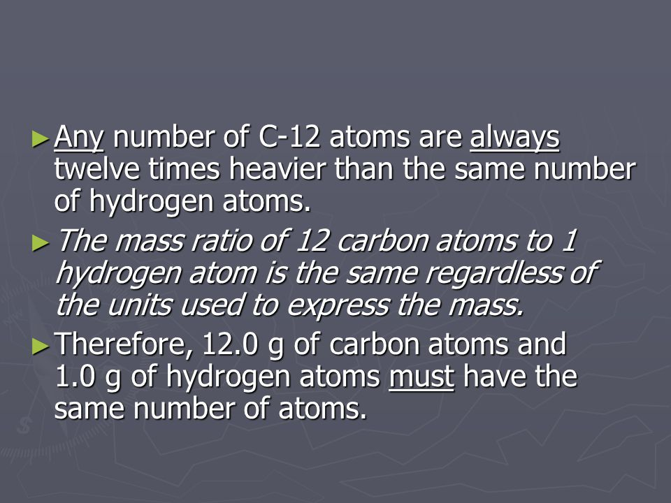 ► Any number of C-12 atoms are always twelve times heavier than the same number of hydrogen atoms. ► The mass ratio of 12 carbon atoms to 1 hydrogen a