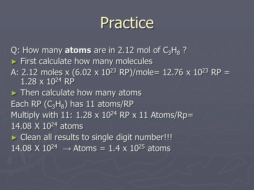 Practice Q: How many atoms are in 2.12 mol of C 3 H 8 ? ► First calculate how many molecules A: 2.12 moles x (6.02 x 10 23 RP)/mole= 12.76 x 10 23 RP