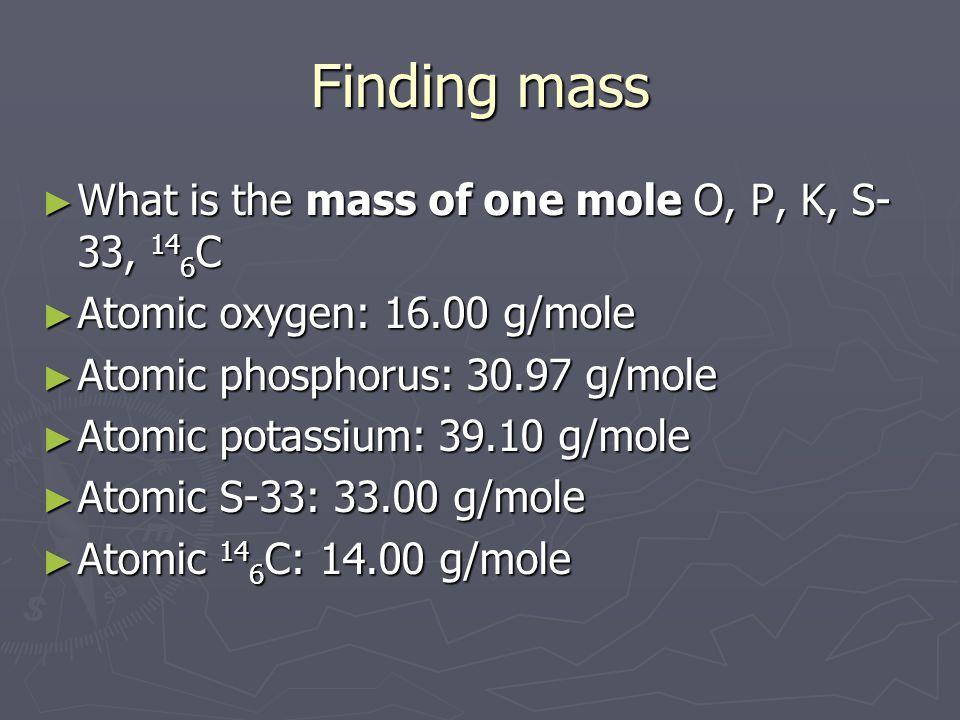 Finding mass ► What is the mass of one mole O, P, K, S- 33, 14 6 C ► Atomic oxygen: 16.00 g/mole ► Atomic phosphorus: 30.97 g/mole ► Atomic potassium: