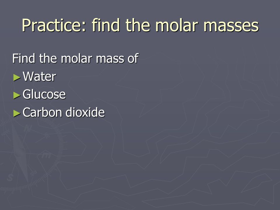 Practice: find the molar masses Find the molar mass of ► Water ► Glucose ► Carbon dioxide