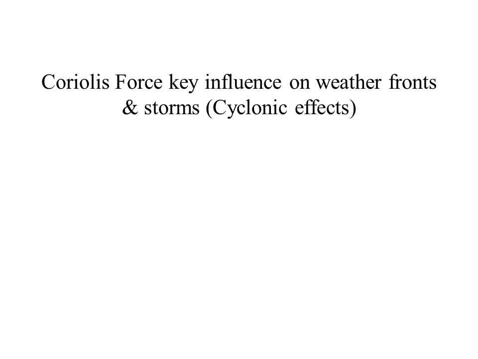 Coriolis Force key influence on weather fronts & storms (Cyclonic effects)