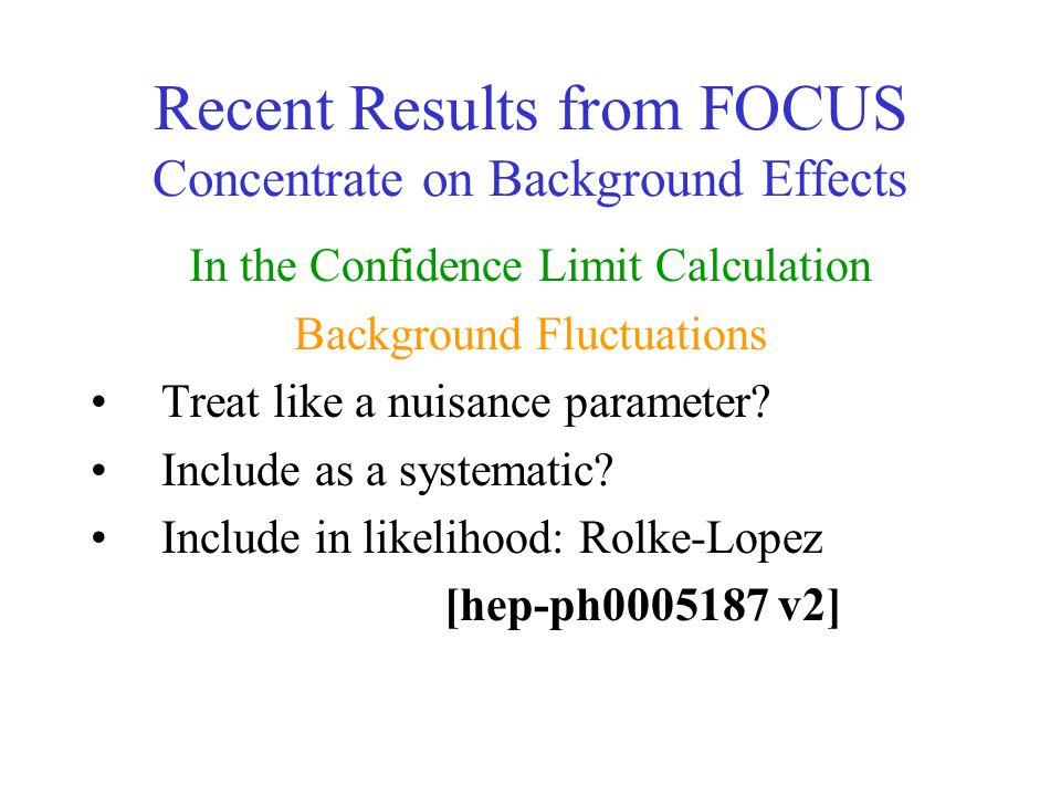 Recent Results from FOCUS Concentrate on Background Effects In the Confidence Limit Calculation Background Fluctuations Treat like a nuisance paramete