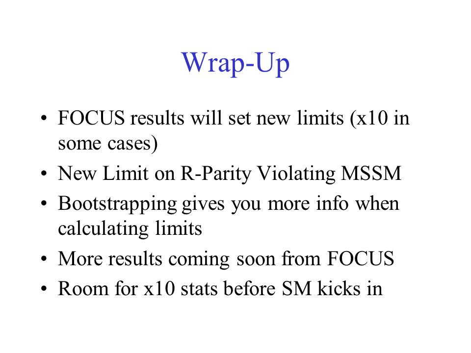 Wrap-Up FOCUS results will set new limits (x10 in some cases) New Limit on R-Parity Violating MSSM Bootstrapping gives you more info when calculating