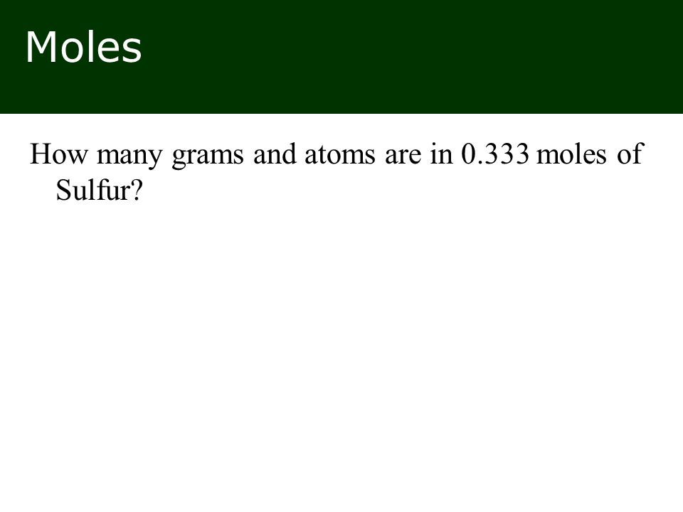 Moles How many grams and atoms are in 0.333 moles of Sulfur