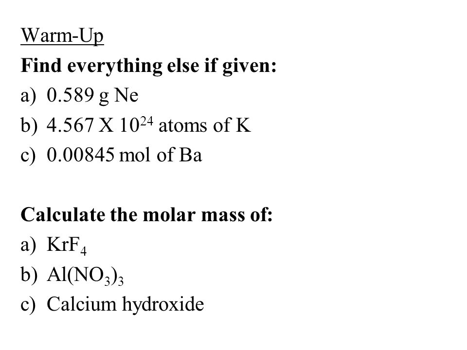 Warm-Up Find everything else if given: a)0.589 g Ne b)4.567 X 10 24 atoms of K c)0.00845 mol of Ba Calculate the molar mass of: a)KrF 4 b)Al(NO 3 ) 3 c)Calcium hydroxide
