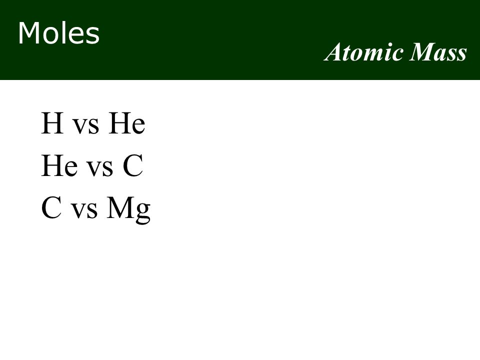 Moles H vs He He vs C C vs Mg Atomic Mass