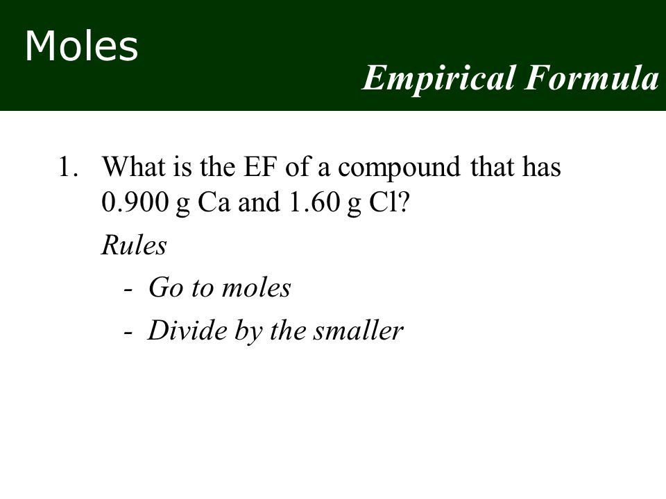 Moles 1.What is the EF of a compound that has 0.900 g Ca and 1.60 g Cl.