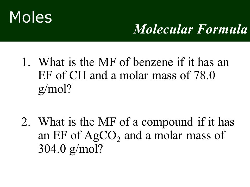 Moles 1.What is the MF of benzene if it has an EF of CH and a molar mass of 78.0 g/mol.