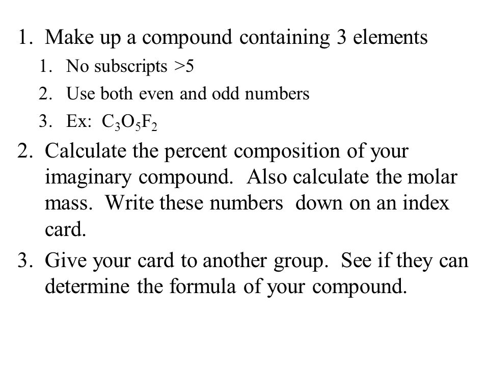 Moles 1.Make up a compound containing 3 elements 1.No subscripts >5 2.Use both even and odd numbers 3.Ex: C 3 O 5 F 2 2.Calculate the percent composition of your imaginary compound.