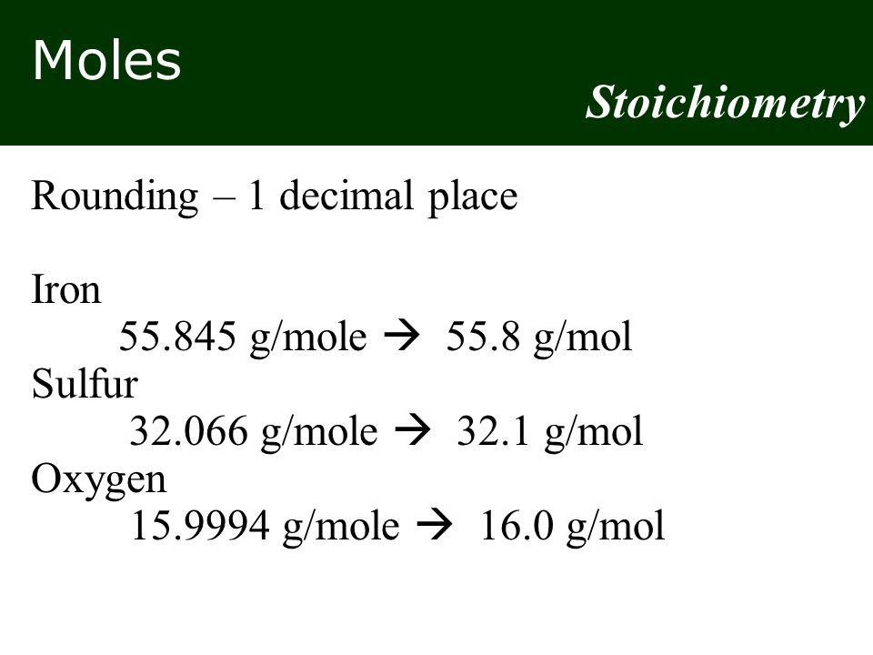 Moles Stoichiometry Rounding – 1 decimal place Iron 55.845 g/mole  55.8 g/mol Sulfur 32.066 g/mole  32.1 g/mol Oxygen 15.9994 g/mole  16.0 g/mol