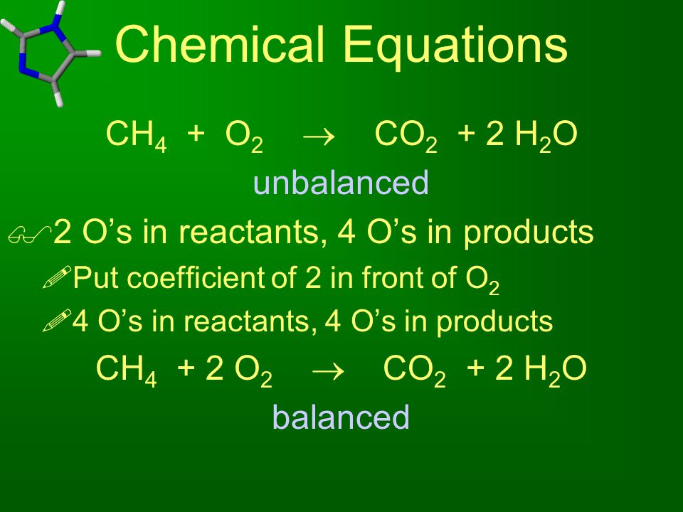 Chemical Equations CH 4 + O 2  CO 2 + 2 H 2 O unbalanced  2 O's in reactants, 4 O's in products  Put coefficient of 2 in front of O 2  4 O's in re