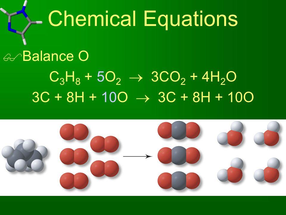 Chemical Equations  Balance O C 3 H 8 + 5O 2  3CO 2 + 4H 2 O 3C + 8H + 10O  3C + 8H + 10O