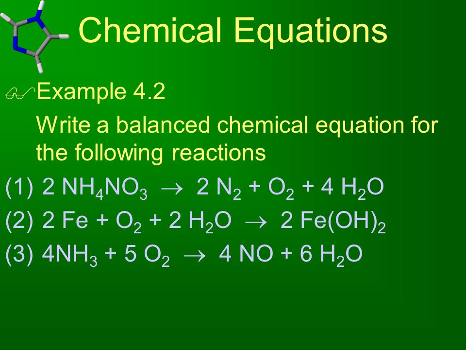 Chemical Equations  Example 4.2 Write a balanced chemical equation for the following reactions (1) 2 NH 4 NO 3  2 N 2 + O 2 + 4 H 2 O (2) 2 Fe + O 2