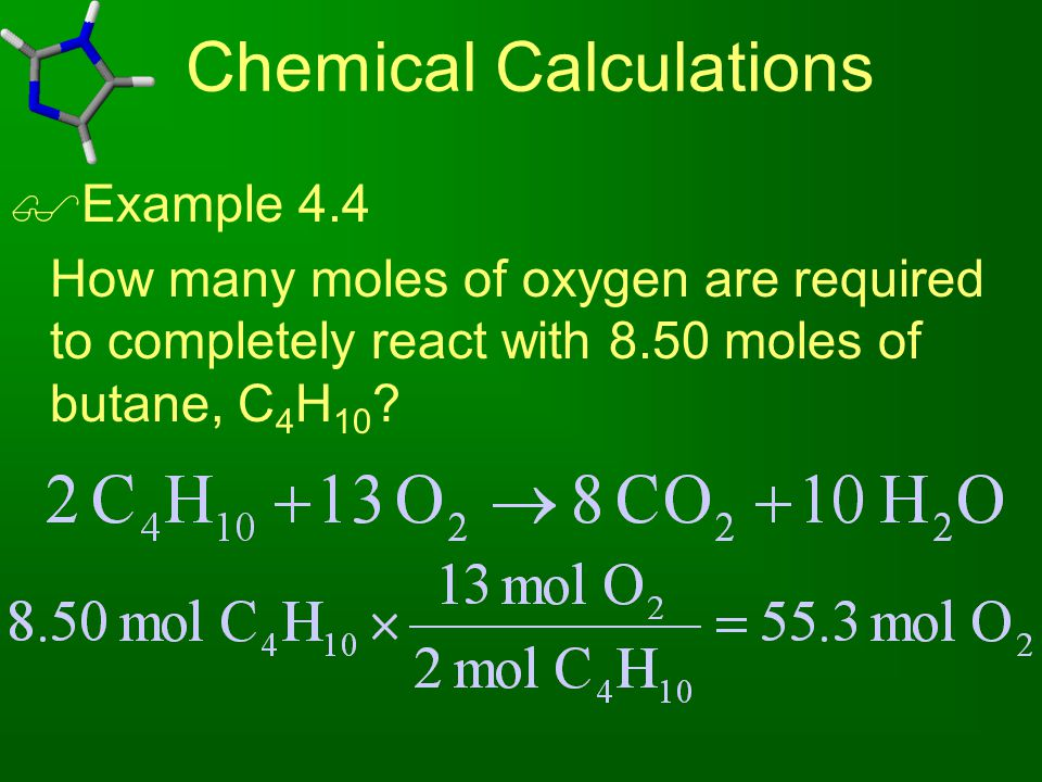 Chemical Calculations  Example 4.4 How many moles of oxygen are required to completely react with 8.50 moles of butane, C 4 H 10 ?