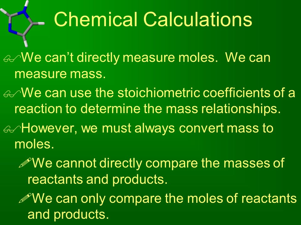 Chemical Calculations  We can't directly measure moles. We can measure mass.  We can use the stoichiometric coefficients of a reaction to determine