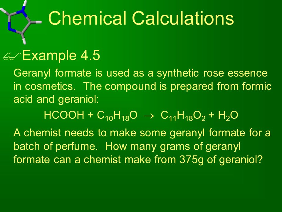 Chemical Calculations  Example 4.5 Geranyl formate is used as a synthetic rose essence in cosmetics. The compound is prepared from formic acid and ge