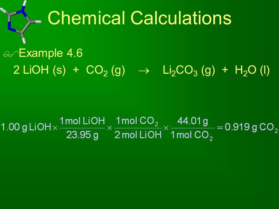 Chemical Calculations  Example 4.6 2 LiOH (s) + CO 2 (g)  Li 2 CO 3 (g) + H 2 O (l)