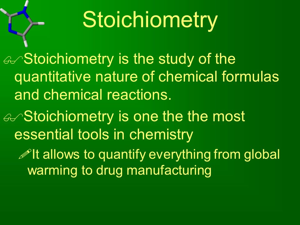 Stoichiometry  Stoichiometry is the study of the quantitative nature of chemical formulas and chemical reactions.  Stoichiometry is one the the most