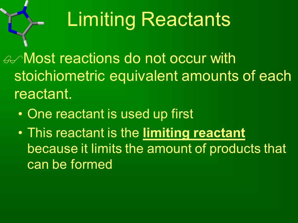 Limiting Reactants  Most reactions do not occur with stoichiometric equivalent amounts of each reactant. One reactant is used up first This reactant
