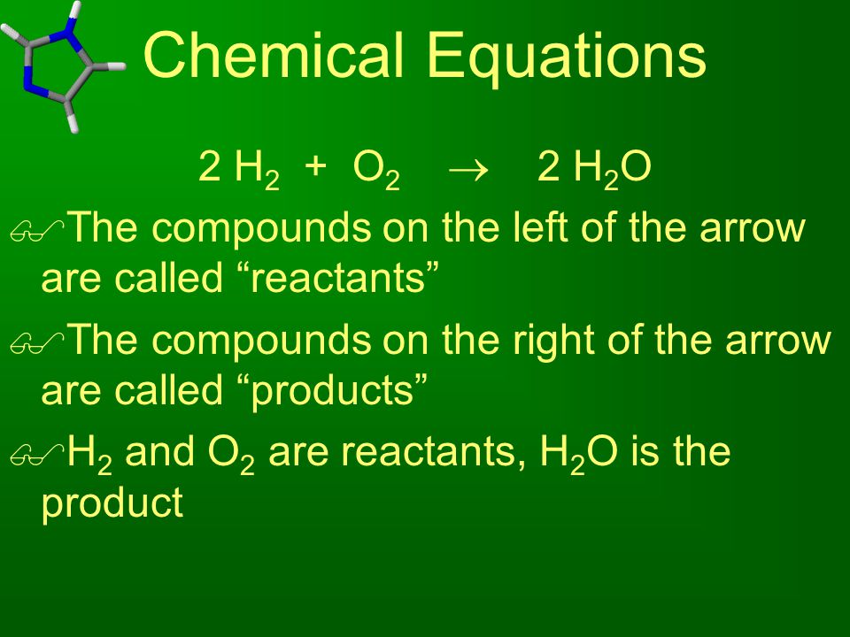 """Chemical Equations 2 H 2 + O 2  2 H 2 O  The compounds on the left of the arrow are called """"reactants""""  The compounds on the right of the arrow are"""