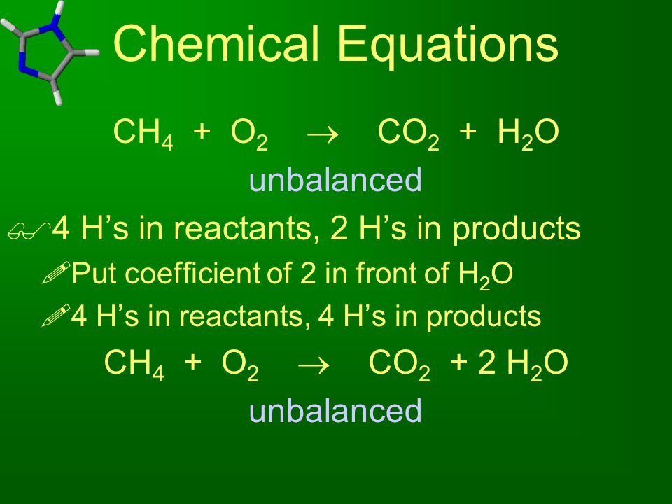 Chemical Equations CH 4 + O 2  CO 2 + H 2 O unbalanced  4 H's in reactants, 2 H's in products  Put coefficient of 2 in front of H 2 O  4 H's in re