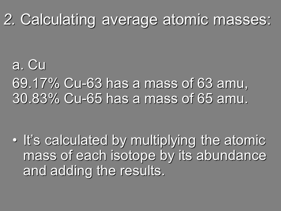 2. Calculating average atomic masses: a. Cu 69.17% Cu-63 has a mass of 63 amu, 30.83% Cu-65 has a mass of 65 amu. It's calculated by multiplying the a
