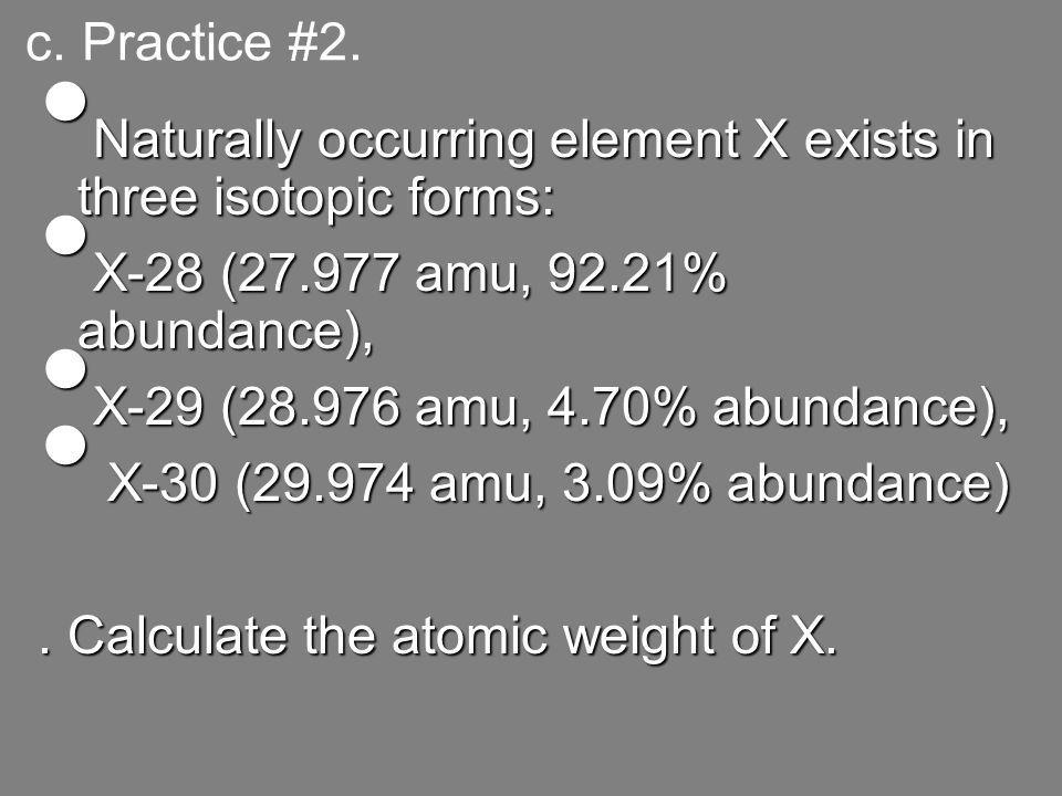 c. Practice #2. Naturally occurring element X exists in three isotopic forms: Naturally occurring element X exists in three isotopic forms: X-28 (27.9