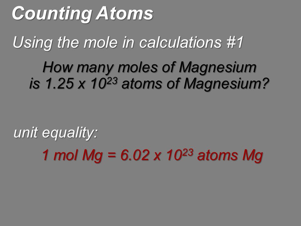 Using the mole in calculations #1 Counting Atoms How many moles of Magnesium is 1.25 x 10 23 atoms of Magnesium? unit equality: 1 mol Mg = 6.02 x 10 2