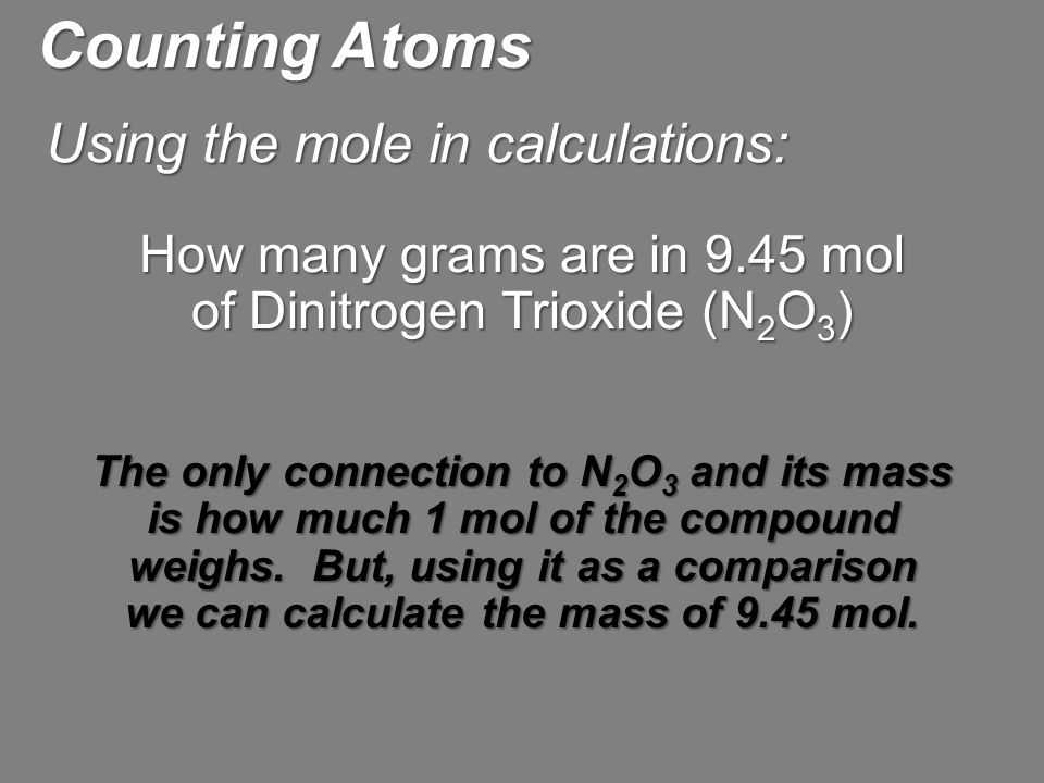 How many grams are in 9.45 mol of Dinitrogen Trioxide (N 2 O 3 ) The only connection to N 2 O 3 and its mass is how much 1 mol of the compound weighs.