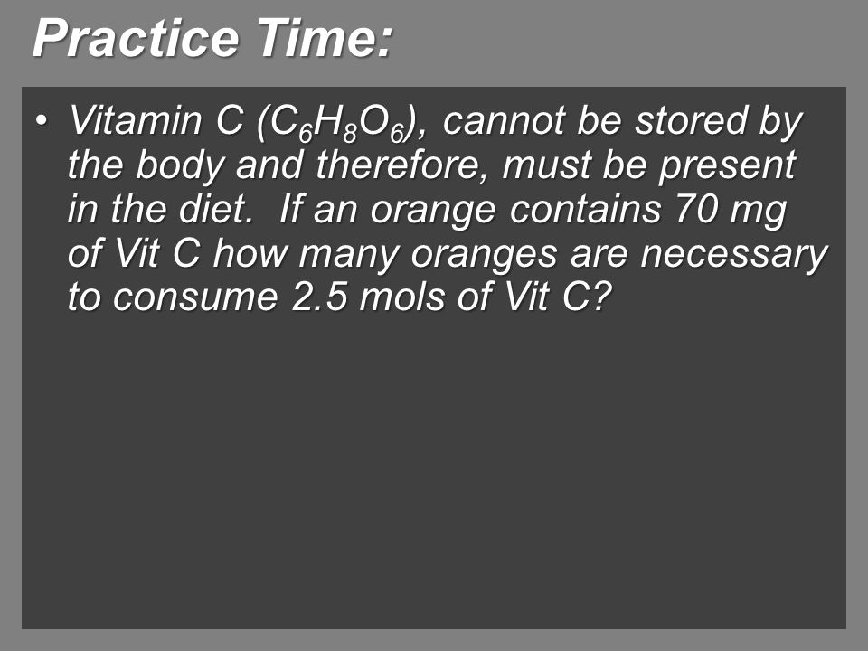 Practice Time: Vitamin C (C 6 H 8 O 6 ), cannot be stored by the body and therefore, must be present in the diet. If an orange contains 70 mg of Vit C