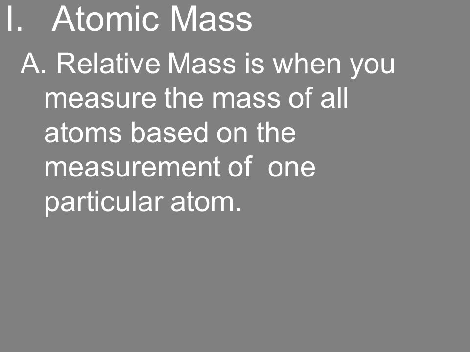I.Atomic Mass A. Relative Mass is when you measure the mass of all atoms based on the measurement of one particular atom.