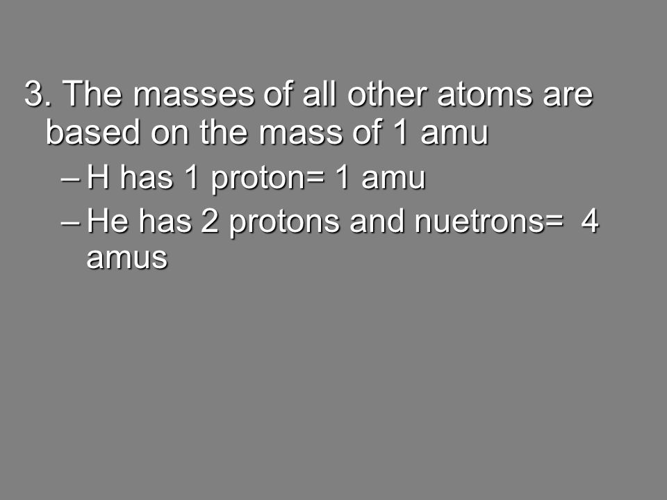 3. The masses of all other atoms are based on the mass of 1 amu –H has 1 proton= 1 amu –He has 2 protons and nuetrons= 4 amus