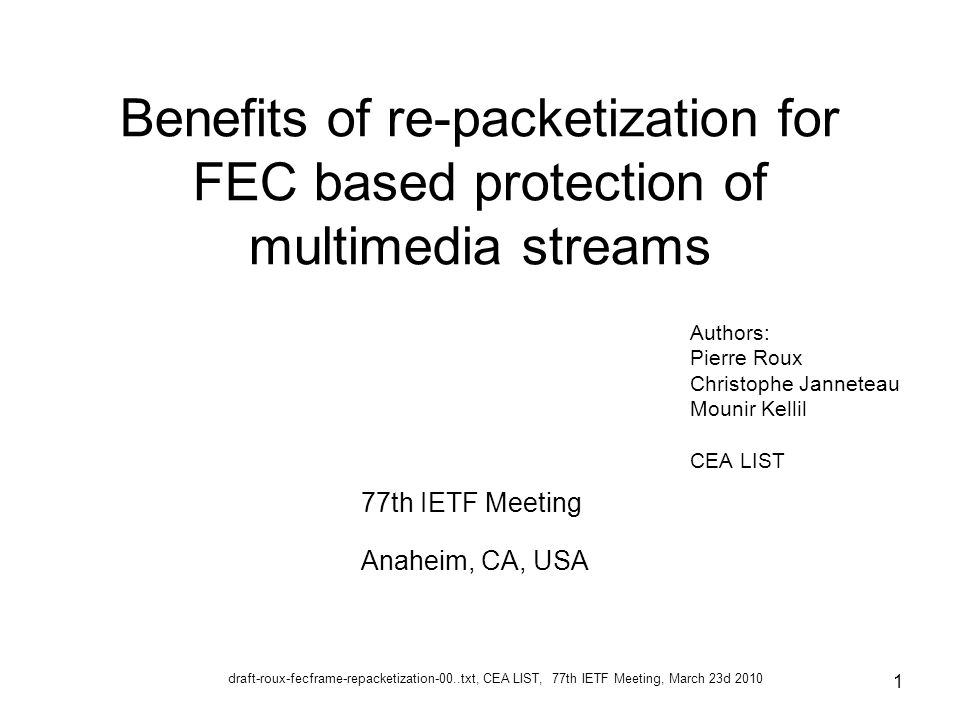 draft-roux-fecframe-repacketization-00..txt, CEA LIST, 77th IETF Meeting, March 23d 2010 1 Benefits of re-packetization for FEC based protection of multimedia streams Authors: Pierre Roux Christophe Janneteau Mounir Kellil CEA LIST 77th IETF Meeting Anaheim, CA, USA