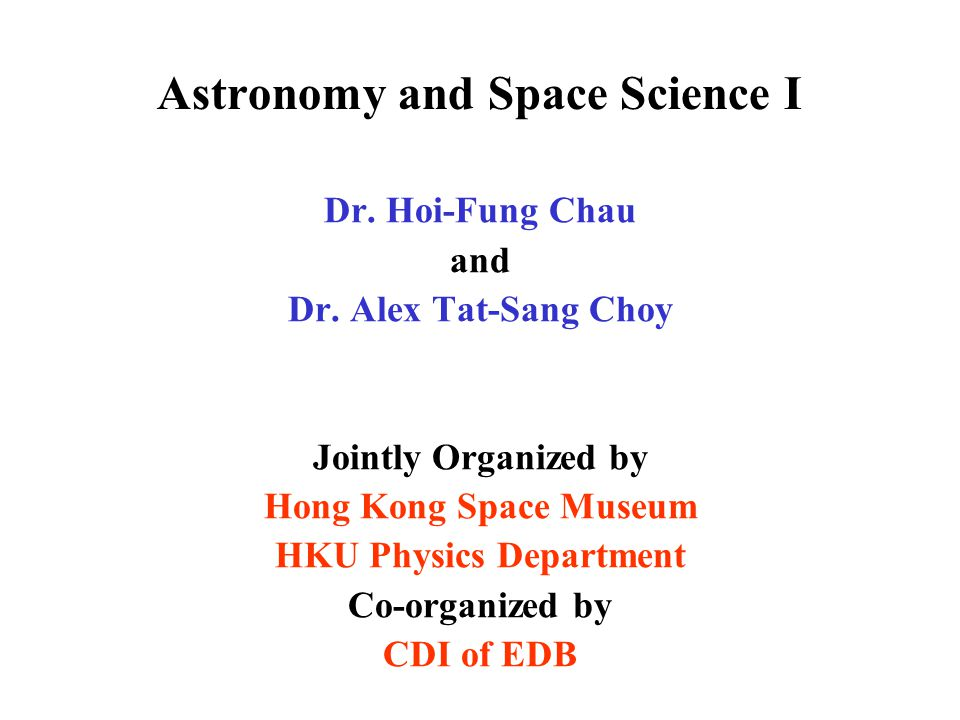 Astronomy and Space Science I Dr. Hoi-Fung Chau and Dr. Alex Tat-Sang Choy Jointly Organized by Hong Kong Space Museum HKU Physics Department Co-organ