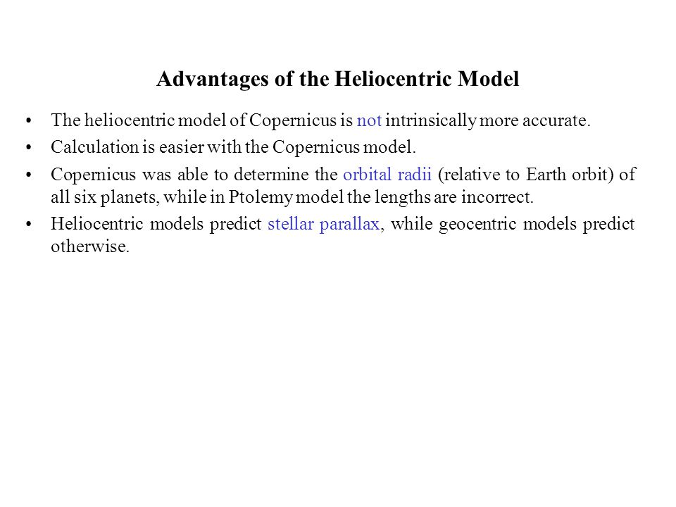 Advantages of the Heliocentric Model The heliocentric model of Copernicus is not intrinsically more accurate. Calculation is easier with the Copernicu