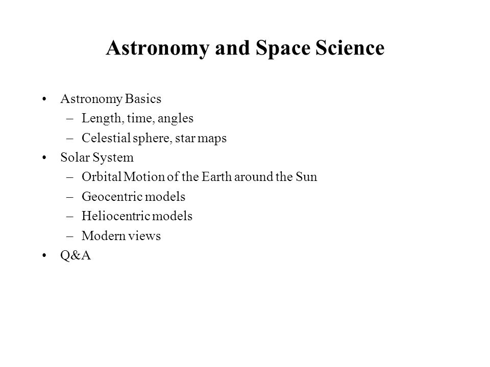 Astronomy and Space Science Astronomy Basics –Length, time, angles –Celestial sphere, star maps Solar System –Orbital Motion of the Earth around the S