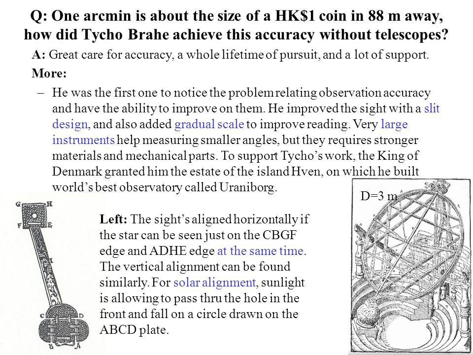 Q: One arcmin is about the size of a HK$1 coin in 88 m away, how did Tycho Brahe achieve this accuracy without telescopes? A: Great care for accuracy,