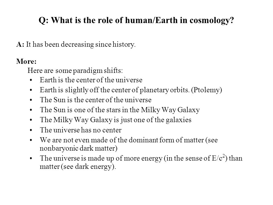 Q: What is the role of human/Earth in cosmology? Earth is the center of the universe Earth is slightly off the center of planetary orbits. (Ptolemy) T