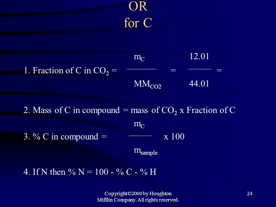Copyright©2000 by Houghton Mifflin Company. All rights reserved. 24 OR for C m C 12.01 1. Fraction of C in CO 2 = == MM CO2 44.01 2. Mass of C in comp