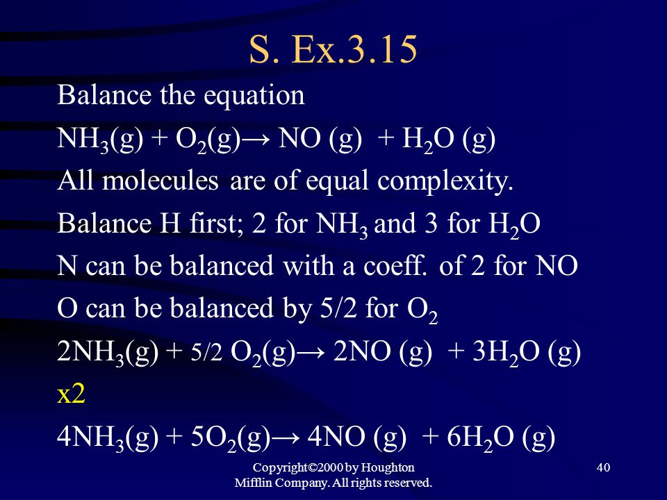 Copyright©2000 by Houghton Mifflin Company. All rights reserved. 40 S. Ex.3.15 Balance the equation NH 3 (g) + O 2 (g)→ NO (g) + H 2 O (g) All molecul