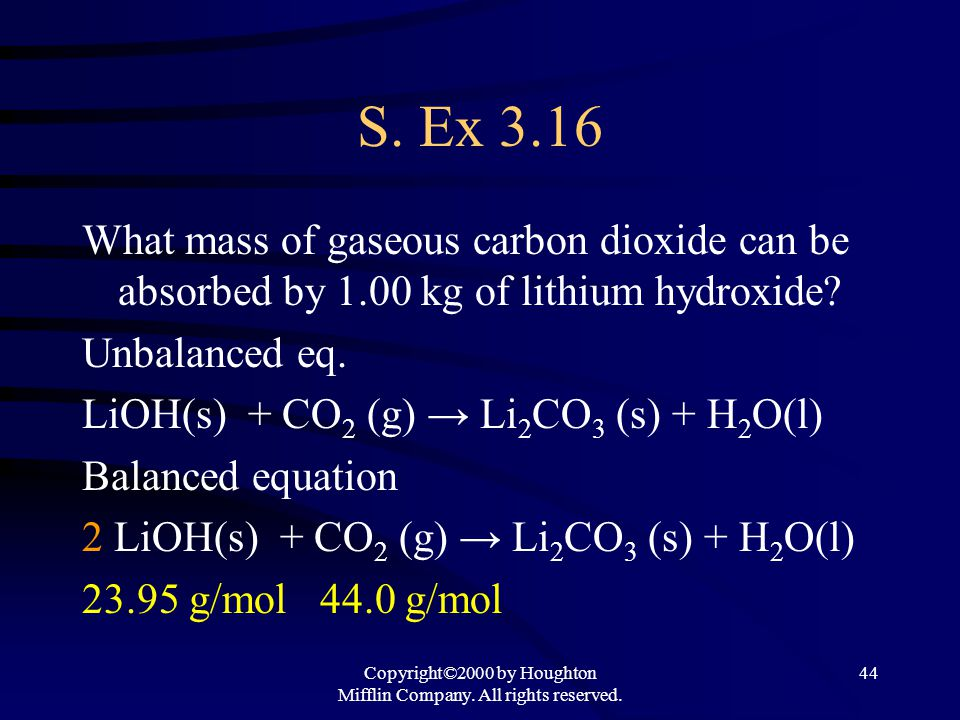 Copyright©2000 by Houghton Mifflin Company. All rights reserved. 44 S. Ex 3.16 What mass of gaseous carbon dioxide can be absorbed by 1.00 kg of lithi
