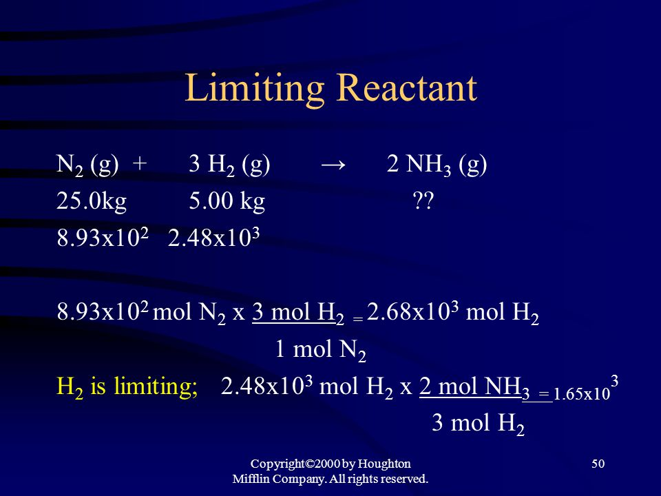 Copyright©2000 by Houghton Mifflin Company. All rights reserved. 50 Limiting Reactant N 2 (g) + 3 H 2 (g) → 2 NH 3 (g) 25.0kg5.00 kg ?? 8.93x10 2 2.48