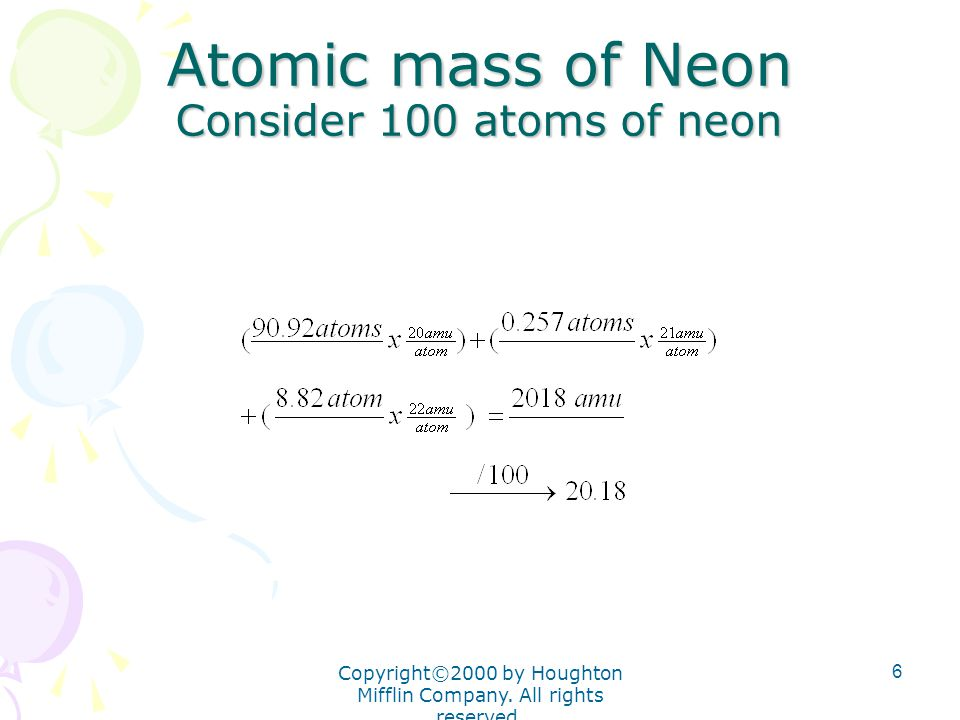Copyright©2000 by Houghton Mifflin Company. All rights reserved. 6 Atomic mass of Neon Consider 100 atoms of neon