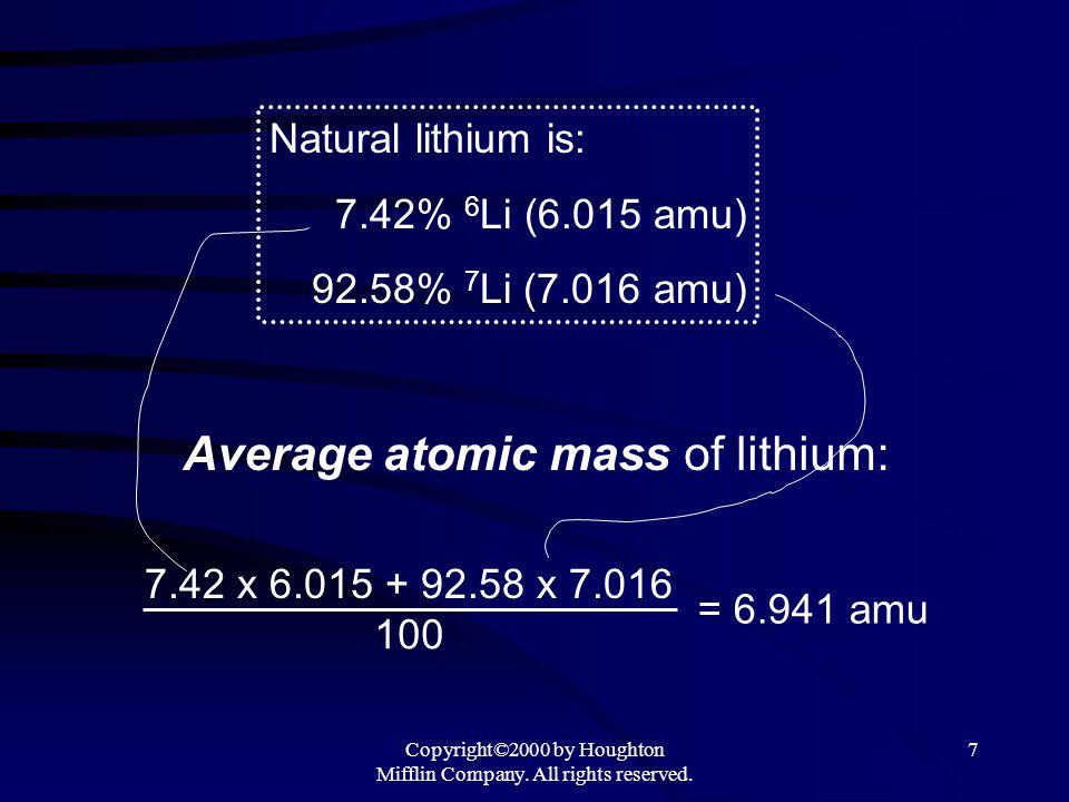 Copyright©2000 by Houghton Mifflin Company. All rights reserved. 7 Natural lithium is: 7.42% 6 Li (6.015 amu) 92.58% 7 Li (7.016 amu) 7.42 x 6.015 + 9