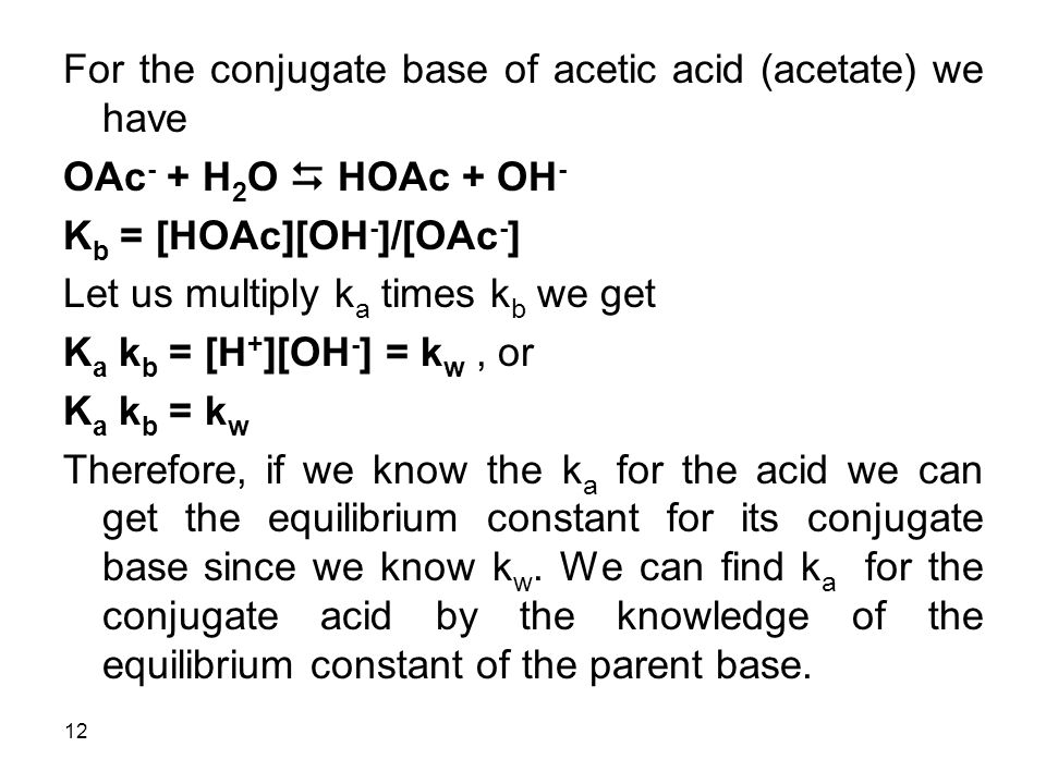 12 For the conjugate base of acetic acid (acetate) we have OAc - + H 2 O  HOAc + OH - K b = [HOAc][OH - ]/[OAc - ] Let us multiply k a times k b we get K a k b = [H + ][OH - ] = k w, or K a k b = k w Therefore, if we know the k a for the acid we can get the equilibrium constant for its conjugate base since we know k w.