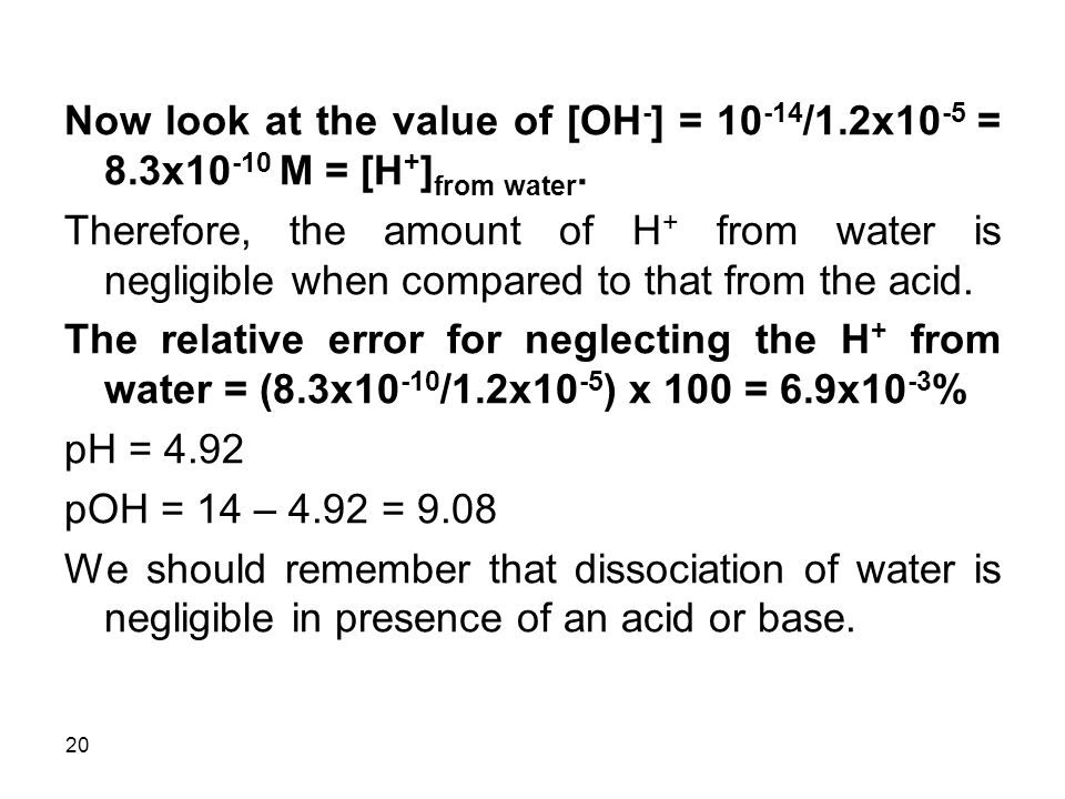 20 Now look at the value of [OH - ] = 10 -14 /1.2x10 -5 = 8.3x10 -10 M = [H + ] from water.